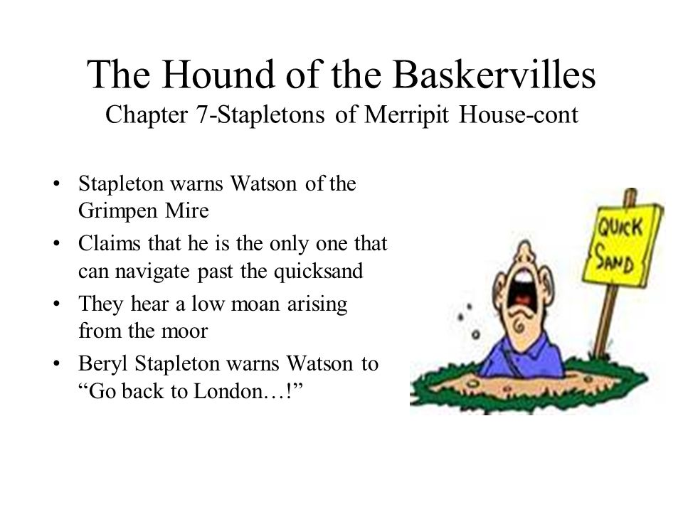 The Hound of the Baskervilles Chapter 7-Stapletons of Merripit House-cont Stapleton warns Watson of the Grimpen Mire Claims that he is the only one th