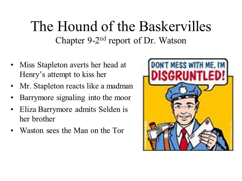The Hound of the Baskervilles Chapter 9-2 nd report of Dr. Watson Miss Stapleton averts her head at Henry's attempt to kiss her Mr. Stapleton reacts l