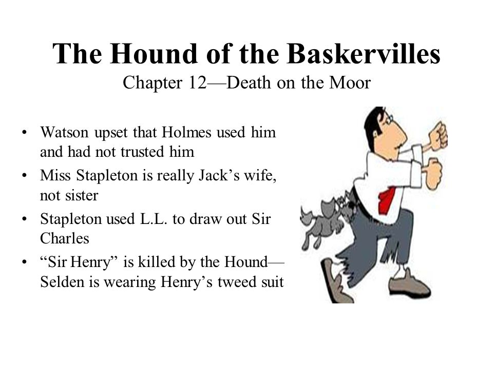 The Hound of the Baskervilles Chapter 12—Death on the Moor Watson upset that Holmes used him and had not trusted him Miss Stapleton is really Jack's w
