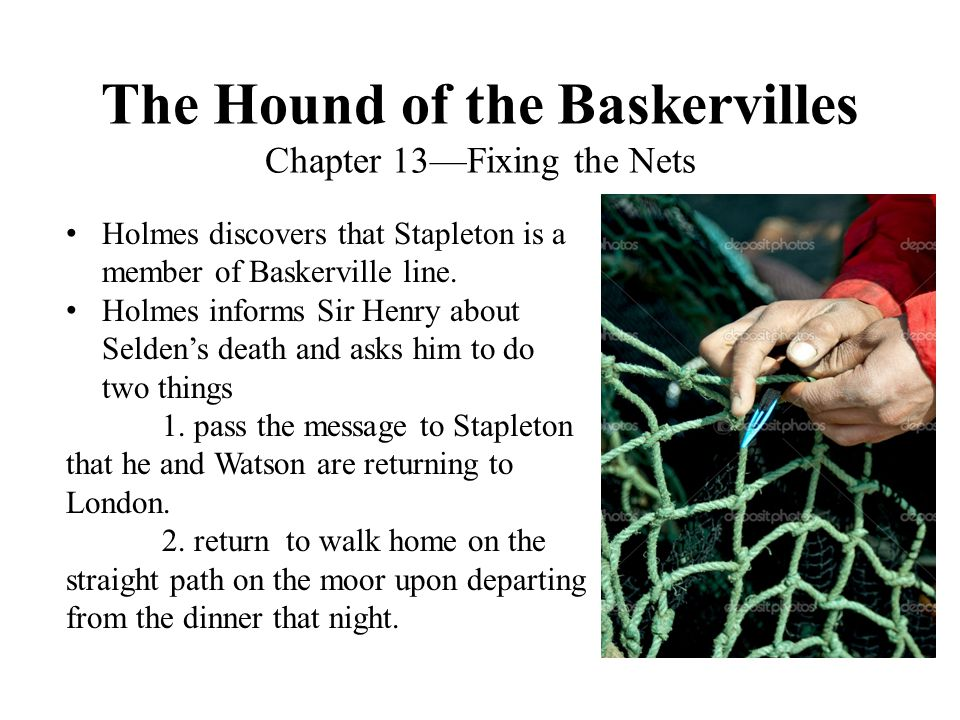 The Hound of the Baskervilles Chapter 13—Fixing the Nets Holmes discovers that Stapleton is a member of Baskerville line. Holmes informs Sir Henry abo