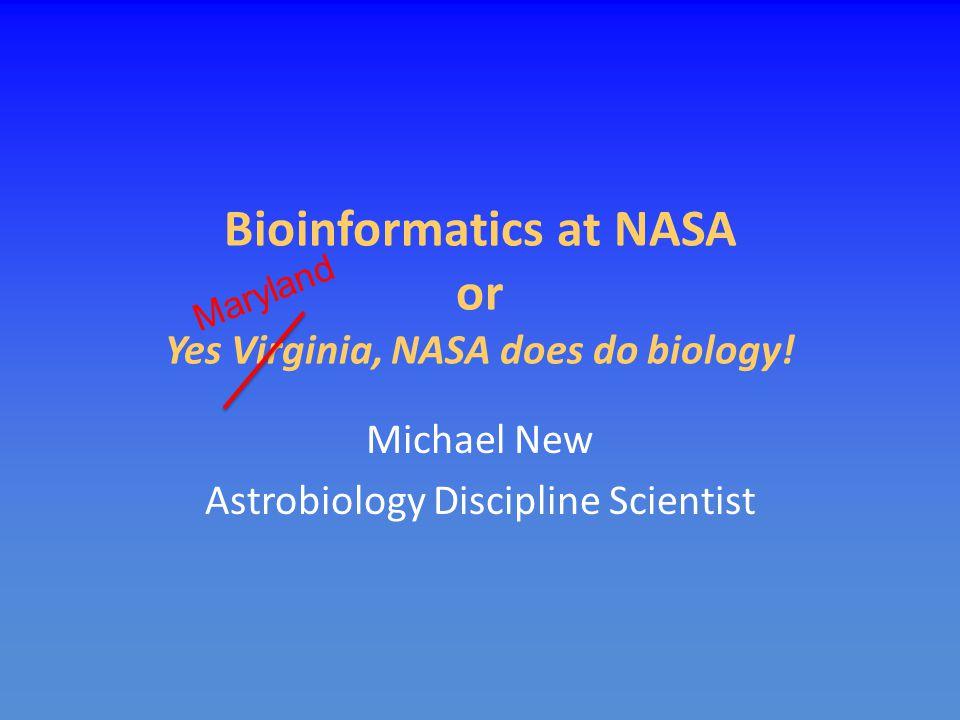 Bioinformatics at NASA or Yes Virginia, NASA does do biology! Michael New Astrobiology Discipline Scientist Maryland