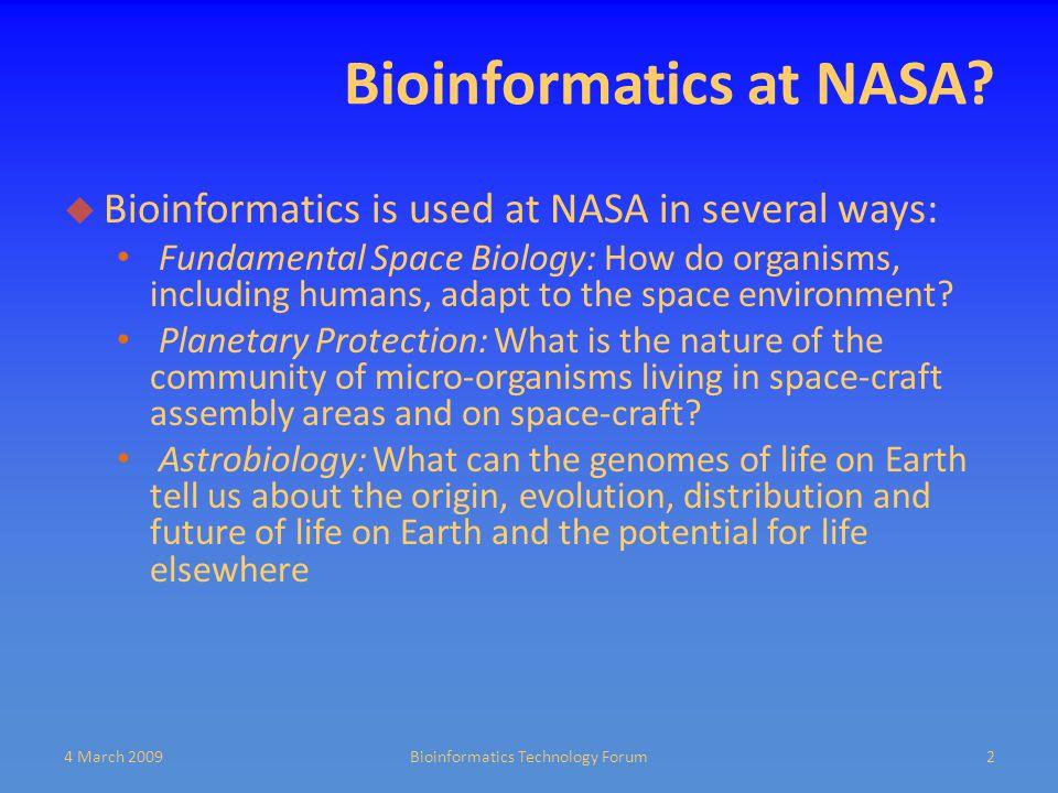 Bioinformatics at NASA?  Bioinformatics is used at NASA in several ways: Fundamental Space Biology: How do organisms, including humans, adapt to the