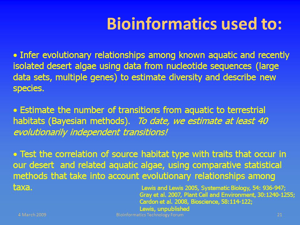 Bioinformatics used to: 4 March 2009Bioinformatics Technology Forum21 Infer evolutionary relationships among known aquatic and recently isolated desert algae using data from nucleotide sequences (large data sets, multiple genes) to estimate diversity and describe new species.
