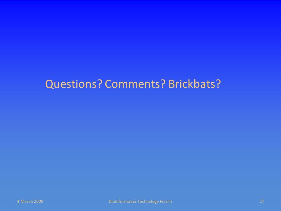 4 March 2009Bioinformatics Technology Forum27 Questions? Comments? Brickbats?