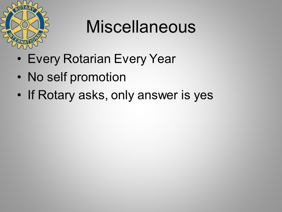 Miscellaneous Every Rotarian Every Year No self promotion If Rotary asks, only answer is yes