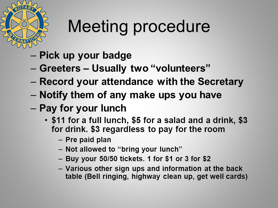 """Meeting procedure –Pick up your badge –Greeters – Usually two """"volunteers"""" –Record your attendance with the Secretary –Notify them of any make ups you"""