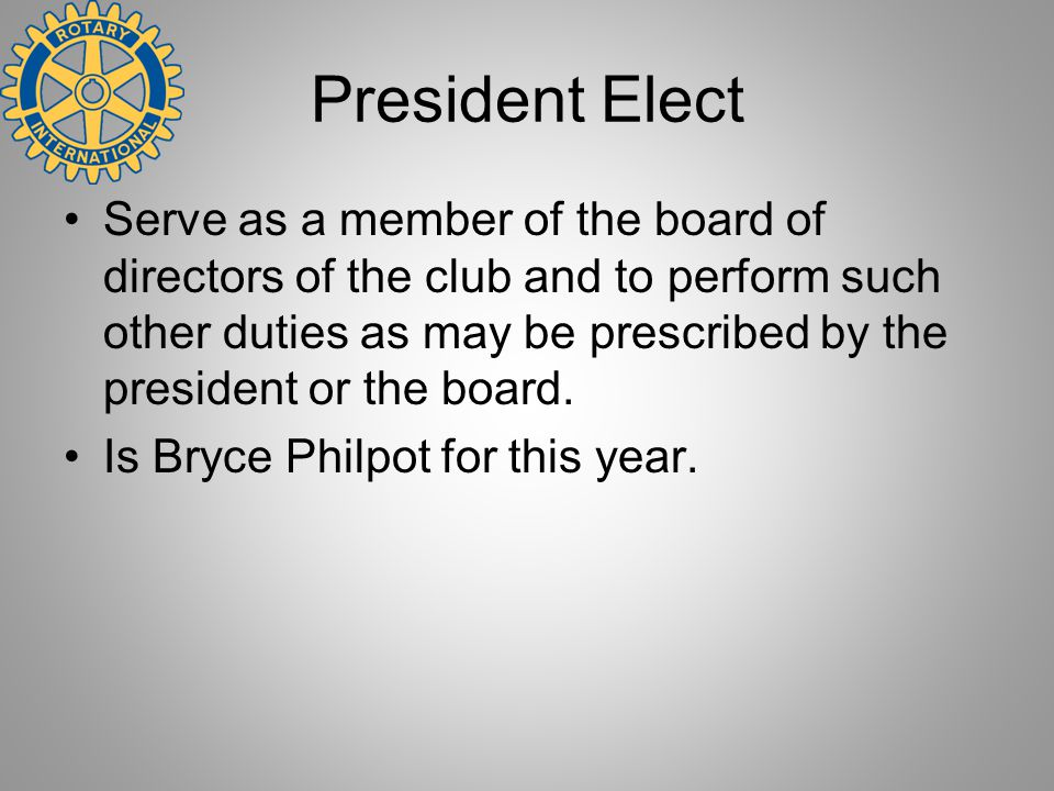 President Elect Serve as a member of the board of directors of the club and to perform such other duties as may be prescribed by the president or the