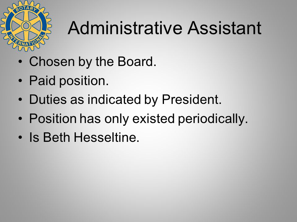 Administrative Assistant Chosen by the Board. Paid position. Duties as indicated by President. Position has only existed periodically. Is Beth Hesselt