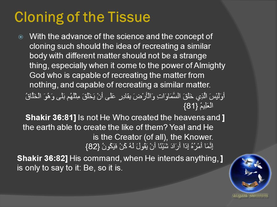 Cloning of the Tissue  With the advance of the science and the concept of cloning such should the idea of recreating a similar body with different matter should not be a strange thing, especially when it come to the power of Almighty God who is capable of recreating the matter from nothing, and capable of recreating a similar matter.