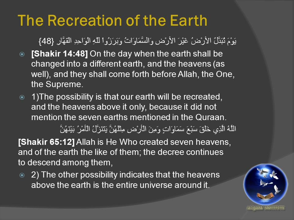 The Recreation of the Earth يَوْمَ تُبَدَّلُ الأَرْضُ غَيْرَ الأَرْضِ وَالسَّمَاوَاتُ وَبَرَزُواْ للّهِ الْوَاحِدِ الْقَهَّارِ {48}  [Shakir 14:48] On the day when the earth shall be changed into a different earth, and the heavens (as well), and they shall come forth before Allah, the One, the Supreme.
