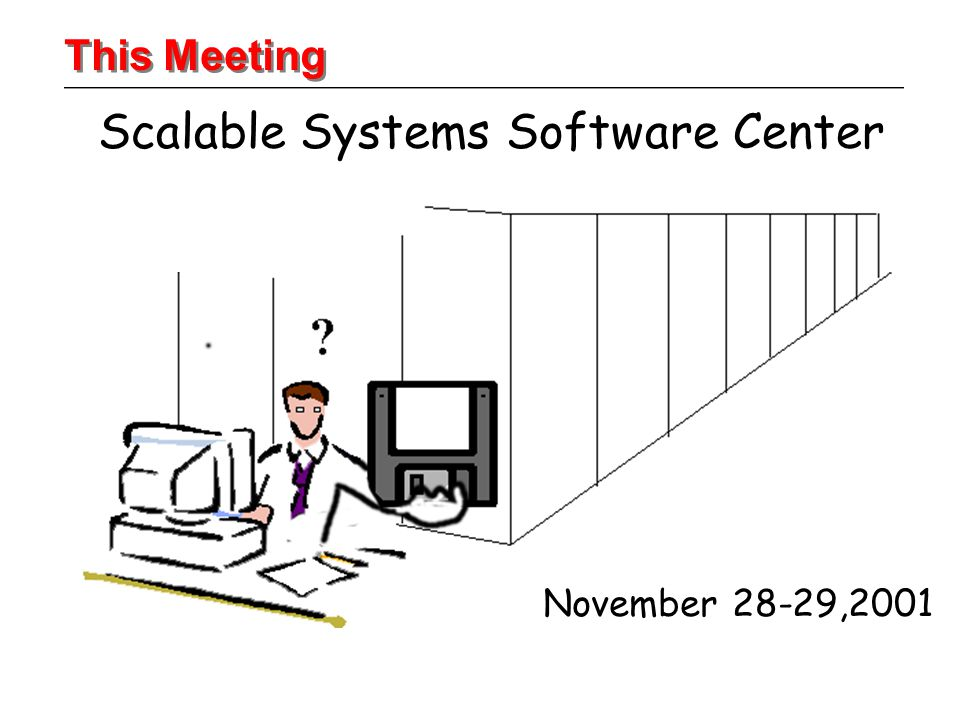 Scalable Systems Software Center November 28-29,2001 This Meeting