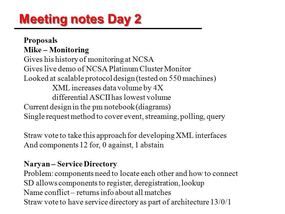 Meeting notes Day 2 Proposals Mike – Monitoring Gives his history of monitoring at NCSA Gives live demo of NCSA Platinum Cluster Monitor Looked at scalable protocol design (tested on 550 machines) XML increases data volume by 4X differential ASCII has lowest volume Current design in the pm notebook (diagrams) Single request method to cover event, streaming, polling, query Straw vote to take this approach for developing XML interfaces And components 12 for, 0 against, 1 abstain Naryan – Service Directory Problem: components need to locate each other and how to connect SD allows components to register, deregistration, lookup Name conflict – returns info about all matches Straw vote to have service directory as part of architecture 13/0/1