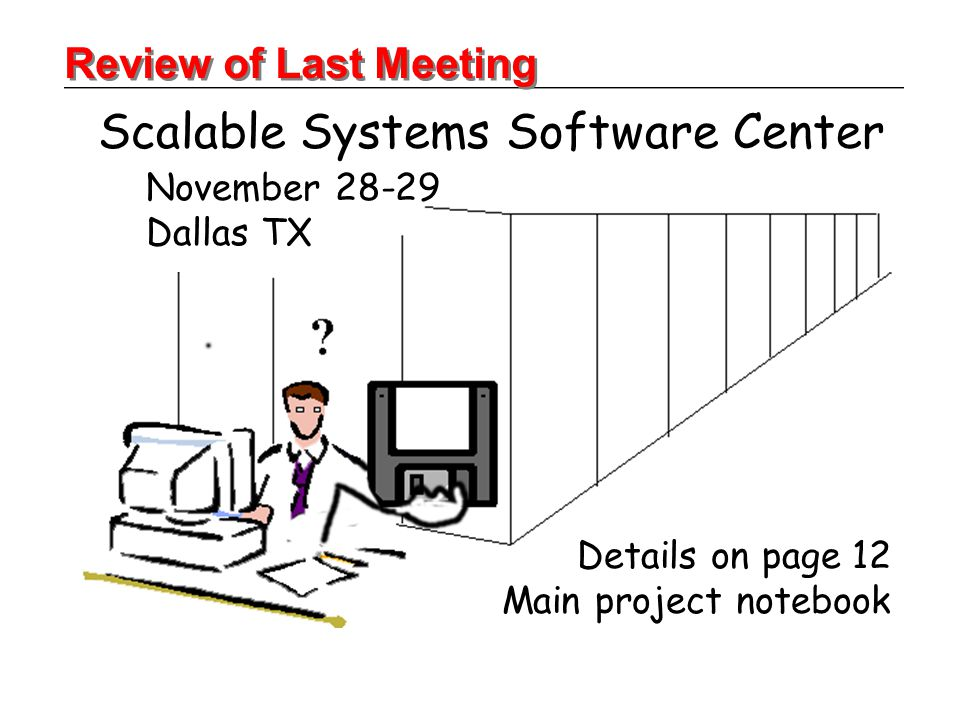 Scalable Systems Software Center November 28-29 Dallas TX Review of Last Meeting Details on page 12 Main project notebook