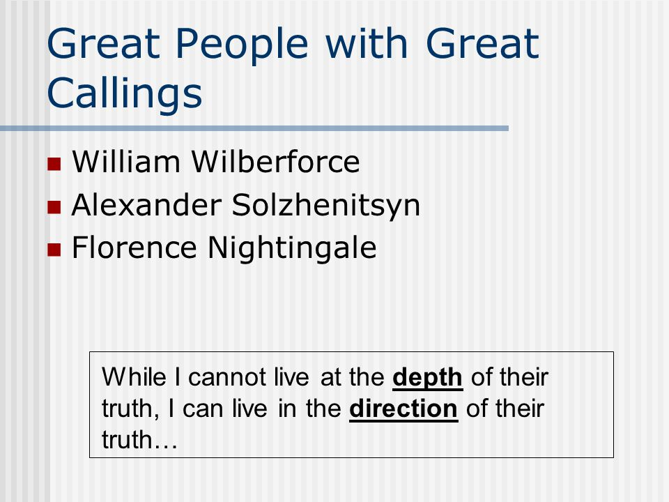 Great People with Great Callings William Wilberforce Alexander Solzhenitsyn Florence Nightingale While I cannot live at the depth of their truth, I ca