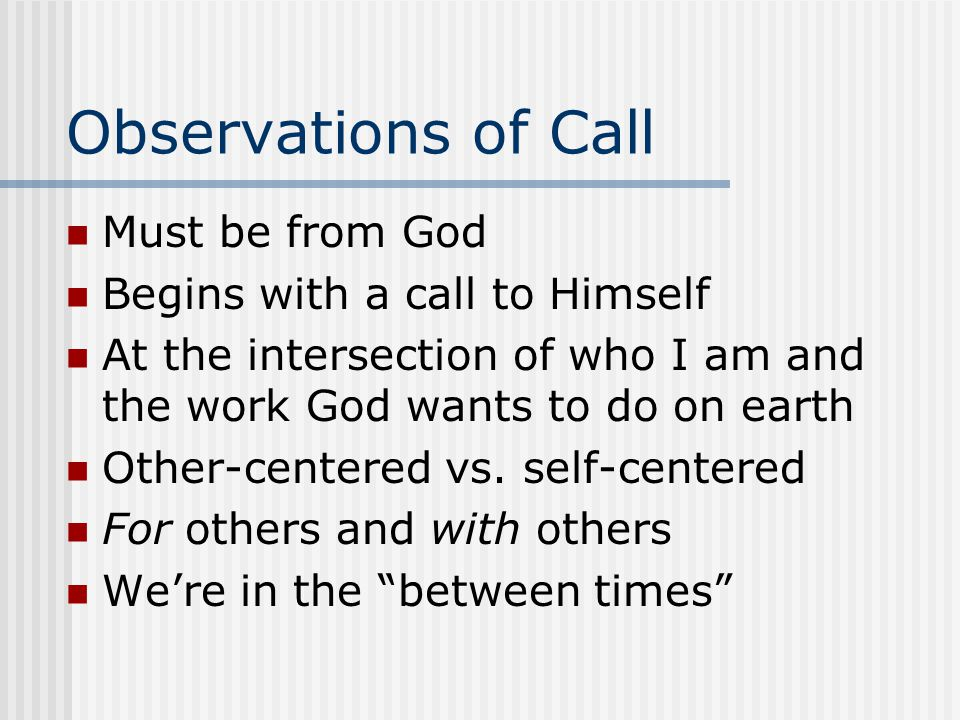 Observations of Call Must be from God Begins with a call to Himself At the intersection of who I am and the work God wants to do on earth Other-center