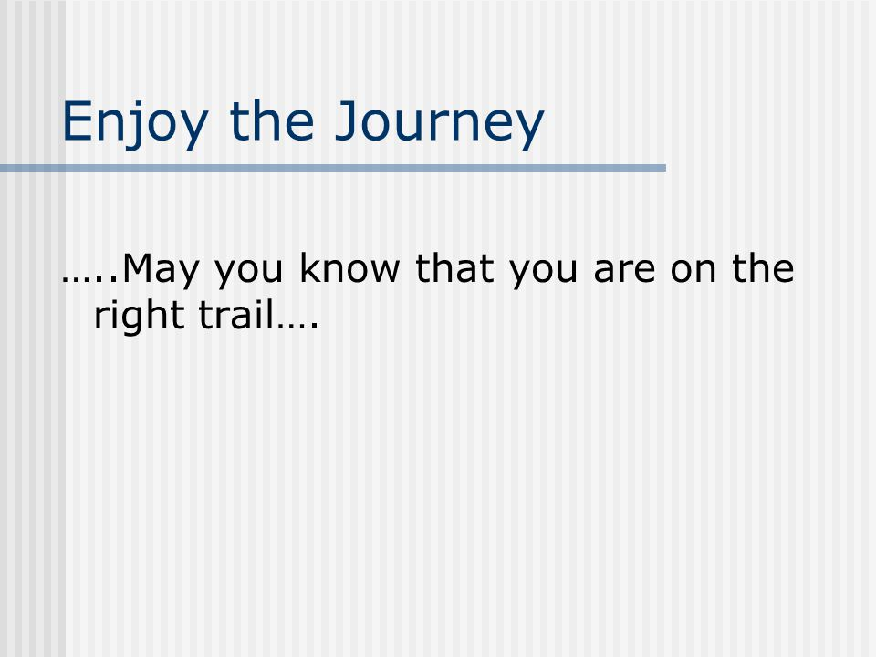 Enjoy the Journey …..May you know that you are on the right trail….