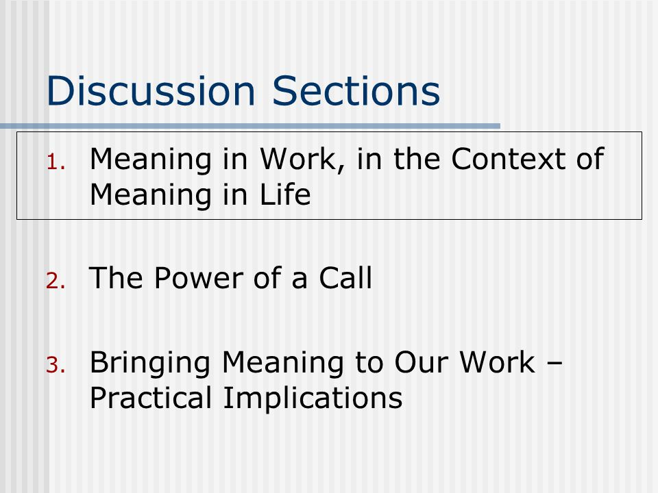 Discussion Sections 1. Meaning in Work, in the Context of Meaning in Life 2. The Power of a Call 3. Bringing Meaning to Our Work – Practical Implicati