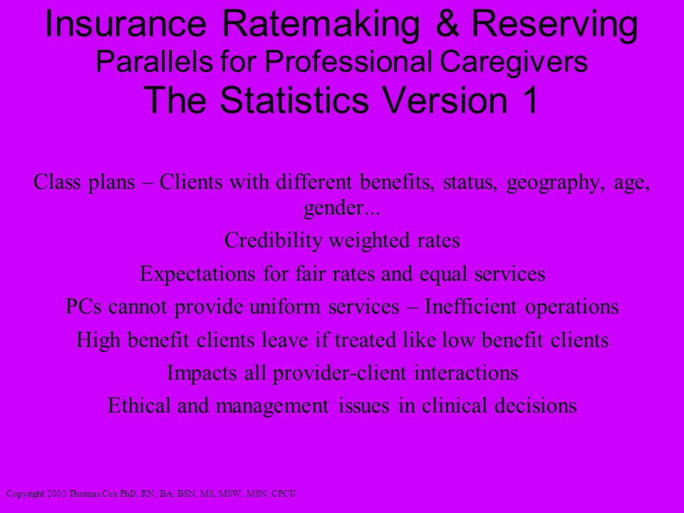 Insurance Ratemaking & Reserving Parallels for Professional Caregivers The Statistics Version 1 Class plans – Clients with different benefits, status, geography, age, gender...