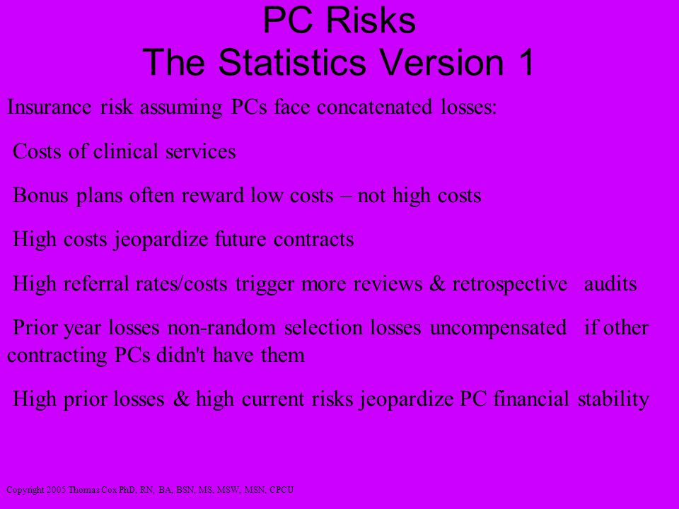 PC Risks The Statistics Version 1 Insurance risk assuming PCs face concatenated losses: Costs of clinical services Bonus plans often reward low costs – not high costs High costs jeopardize future contracts High referral rates/costs trigger more reviews & retrospective audits Prior year losses non-random selection losses uncompensated if other contracting PCs didn t have them High prior losses & high current risks jeopardize PC financial stability Copyright 2005 Thomas Cox PhD, RN, BA, BSN, MS, MSW, MSN, CPCU