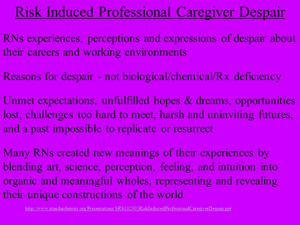 http://www.standarderrors.org/Presentations/SRS102305RiskInducedProfessionalCaregiverDespair.ppt Risk Induced Professional Caregiver Despair RNs experiences, perceptions and expressions of despair about their careers and working environments Reasons for despair - not biological/chemical/Rx deficiency Unmet expectations, unfulfilled hopes & dreams, opportunities lost, challenges too hard to meet, harsh and uninviting futures, and a past impossible to replicate or resurrect Many RNs created new meanings of their experiences by blending art, science, perception, feeling, and intuition into organic and meaningful wholes, representing and revealing their unique constructions of the world