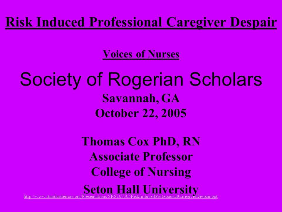 Risk Induced Professional Caregiver Despair Voices of Nurses Society of Rogerian Scholars Savannah, GA October 22, 2005 Thomas Cox PhD, RN Associate Professor College of Nursing Seton Hall University