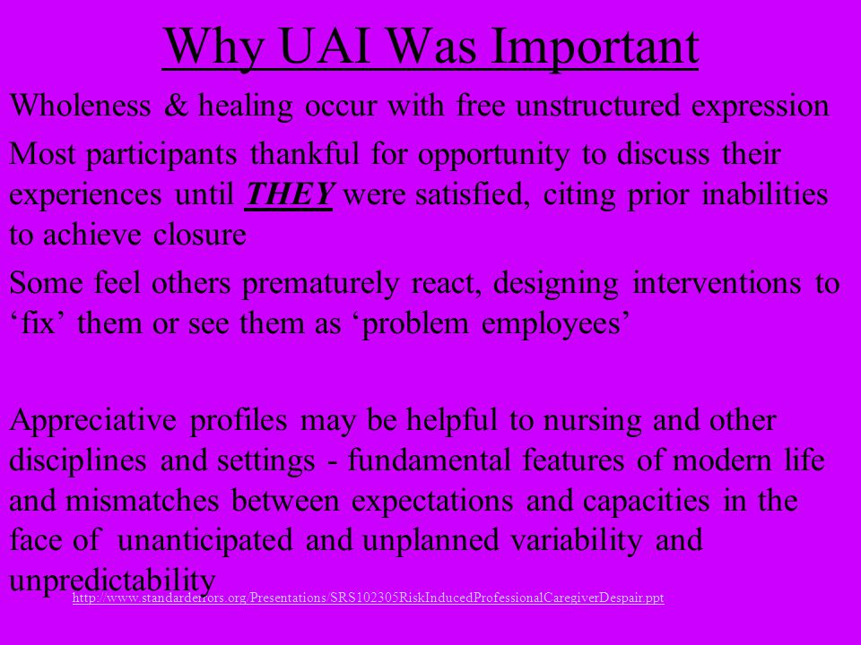 http://www.standarderrors.org/Presentations/SRS102305RiskInducedProfessionalCaregiverDespair.ppt Why UAI Was Important Wholeness & healing occur with free unstructured expression Most participants thankful for opportunity to discuss their experiences until THEY were satisfied, citing prior inabilities to achieve closure Some feel others prematurely react, designing interventions to 'fix' them or see them as 'problem employees' Appreciative profiles may be helpful to nursing and other disciplines and settings - fundamental features of modern life and mismatches between expectations and capacities in the face of unanticipated and unplanned variability and unpredictability