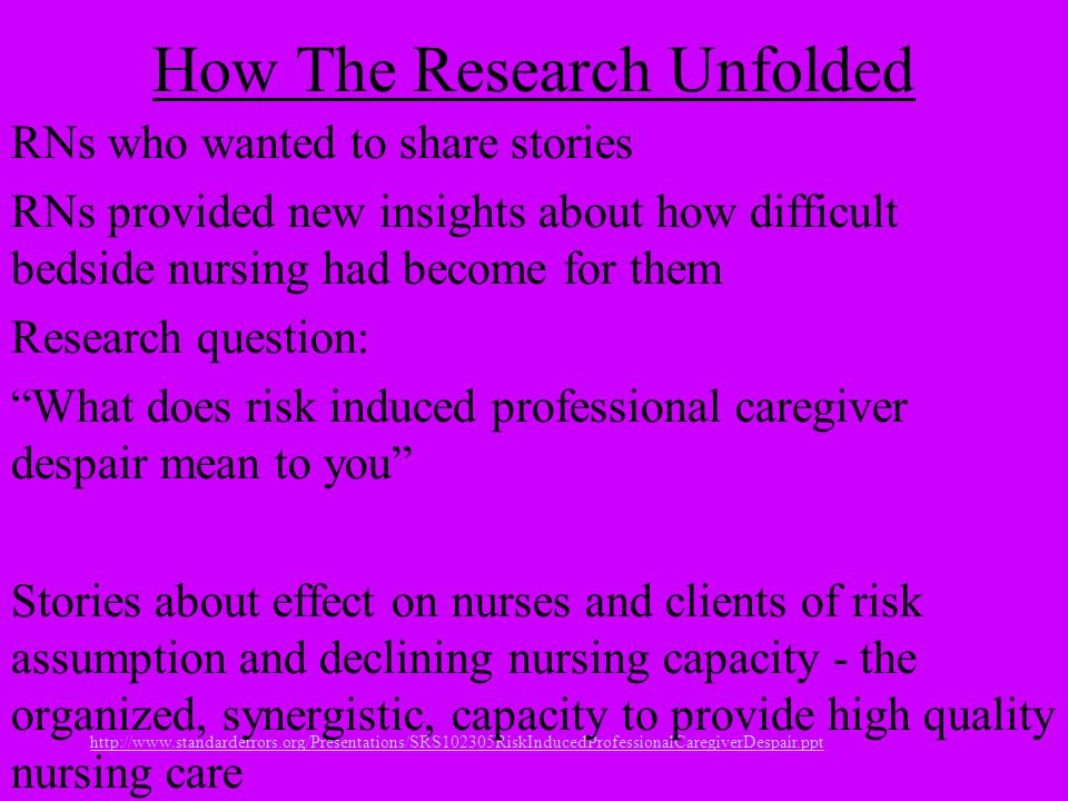 http://www.standarderrors.org/Presentations/SRS102305RiskInducedProfessionalCaregiverDespair.ppt How The Research Unfolded RNs who wanted to share stories RNs provided new insights about how difficult bedside nursing had become for them Research question: What does risk induced professional caregiver despair mean to you Stories about effect on nurses and clients of risk assumption and declining nursing capacity - the organized, synergistic, capacity to provide high quality nursing care