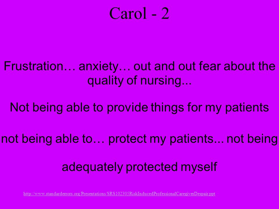 http://www.standarderrors.org/Presentations/SRS102305RiskInducedProfessionalCaregiverDespair.ppt Carol - 2 Frustration… anxiety… out and out fear about the quality of nursing...
