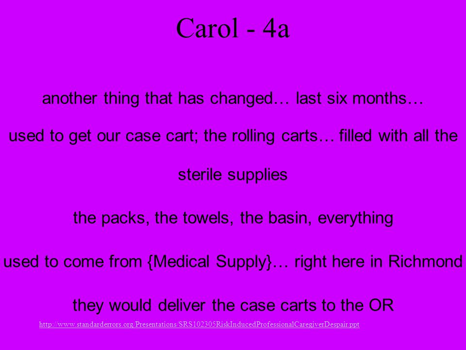 http://www.standarderrors.org/Presentations/SRS102305RiskInducedProfessionalCaregiverDespair.ppt Carol - 4a another thing that has changed… last six months… used to get our case cart; the rolling carts… filled with all the sterile supplies the packs, the towels, the basin, everything used to come from {Medical Supply}… right here in Richmond they would deliver the case carts to the OR