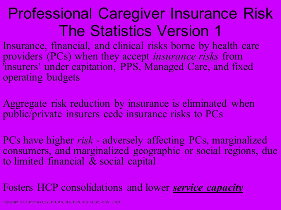 Professional Caregiver Insurance Risk The Statistics Version 1 Insurance, financial, and clinical risks borne by health care providers (PCs) when they accept insurance risks from insurers under capitation, PPS, Managed Care, and fixed operating budgets Aggregate risk reduction by insurance is eliminated when public/private insurers cede insurance risks to PCs PCs have higher risk - adversely affecting PCs, marginalized consumers, and marginalized geographic or social regions, due to limited financial & social capital Fosters HCP consolidations and lower service capacity Copyright 2005 Thomas Cox PhD, RN, BA, BSN, MS, MSW, MSN, CPCU