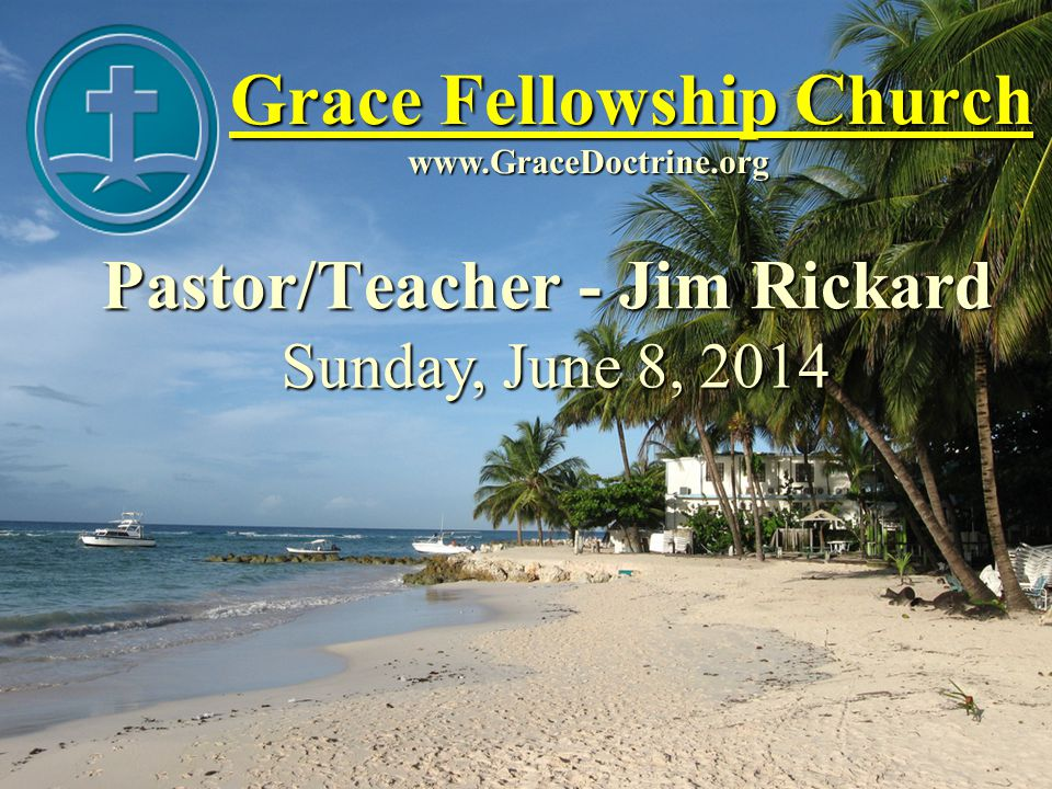 Grace Fellowship Church Pastor/Teacher - Jim Rickard www.GraceDoctrine.org Sunday, June 8, 2014
