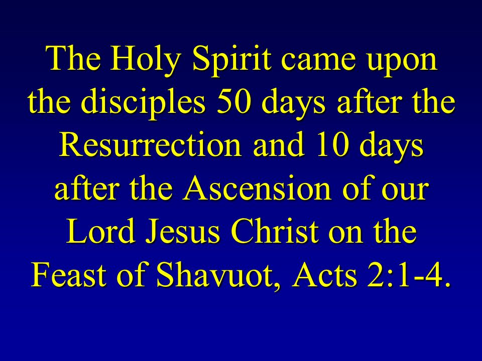 The Holy Spirit came upon the disciples 50 days after the Resurrection and 10 days after the Ascension of our Lord Jesus Christ on the Feast of Shavuot, Acts 2:1-4.