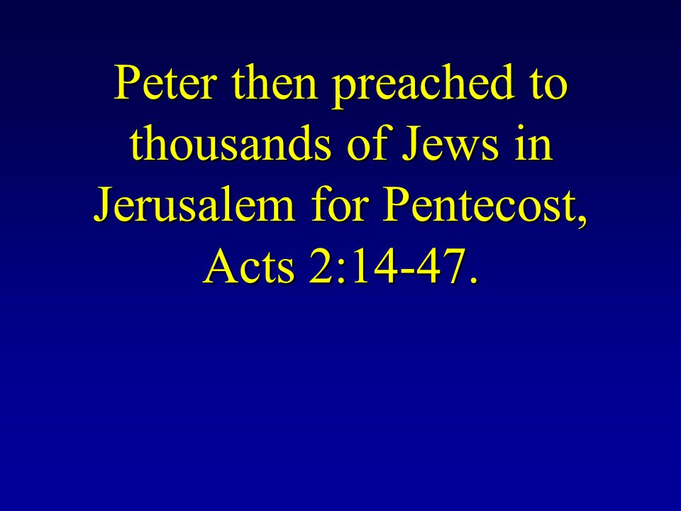 Peter then preached to thousands of Jews in Jerusalem for Pentecost, Acts 2:14-47.