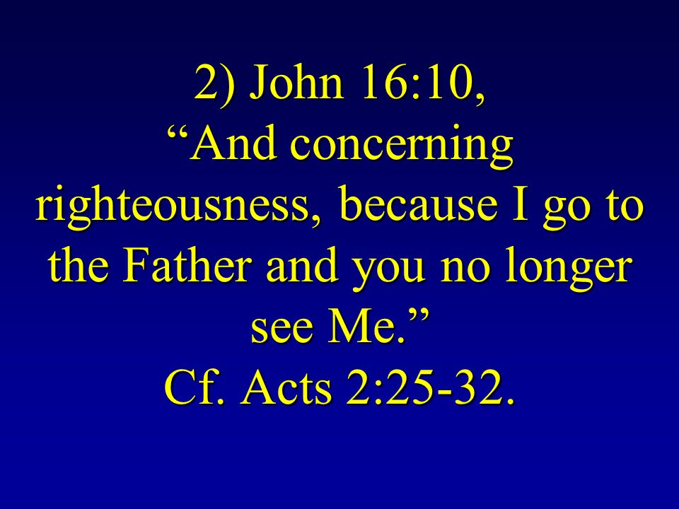 2) John 16:10, And concerning righteousness, because I go to the Father and you no longer see Me. Cf.