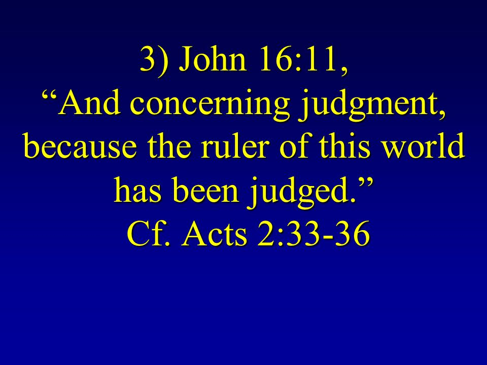 3) John 16:11, And concerning judgment, because the ruler of this world has been judged. Cf.