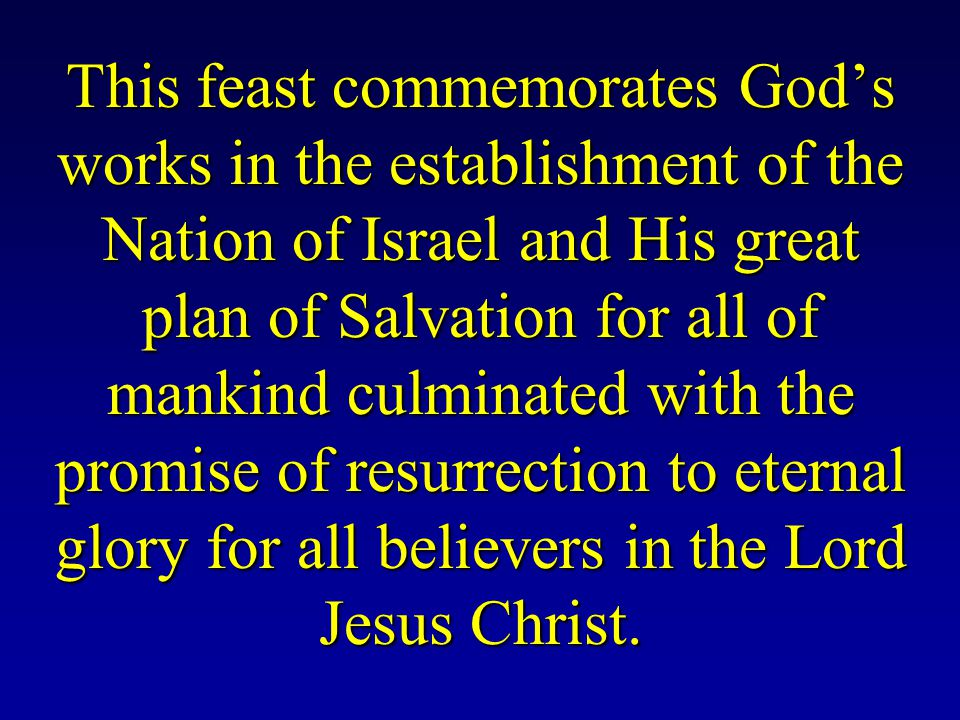 This feast commemorates God's works in the establishment of the Nation of Israel and His great plan of Salvation for all of mankind culminated with the promise of resurrection to eternal glory for all believers in the Lord Jesus Christ.