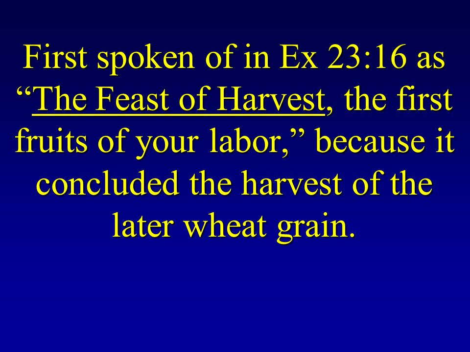 First spoken of in Ex 23:16 as The Feast of Harvest, the first fruits of your labor, because it concluded the harvest of the later wheat grain.