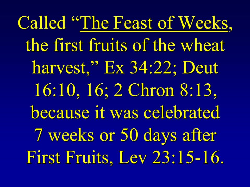 Called The Feast of Weeks, the first fruits of the wheat harvest, Ex 34:22; Deut 16:10, 16; 2 Chron 8:13, because it was celebrated 7 weeks or 50 days after First Fruits, Lev 23:15-16.