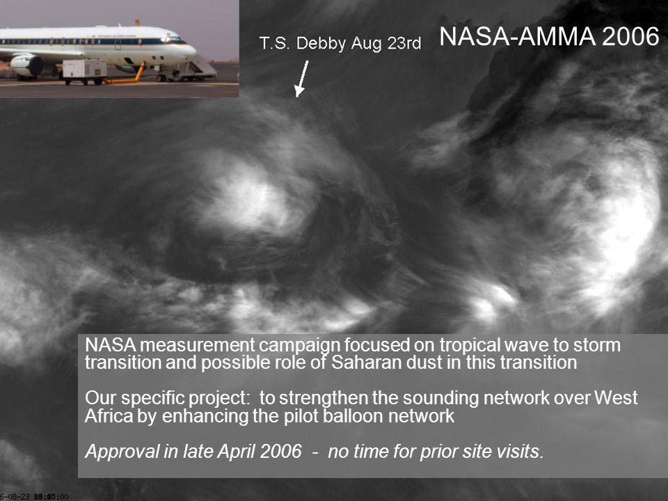 NASA measurement campaign focused on tropical wave to storm transition and possible role of Saharan dust in this transition Our role: to strengthen the sounding network over West Africa by enhancing the pilot balloon network Approval in late April 2006 - no time for prior site visits.