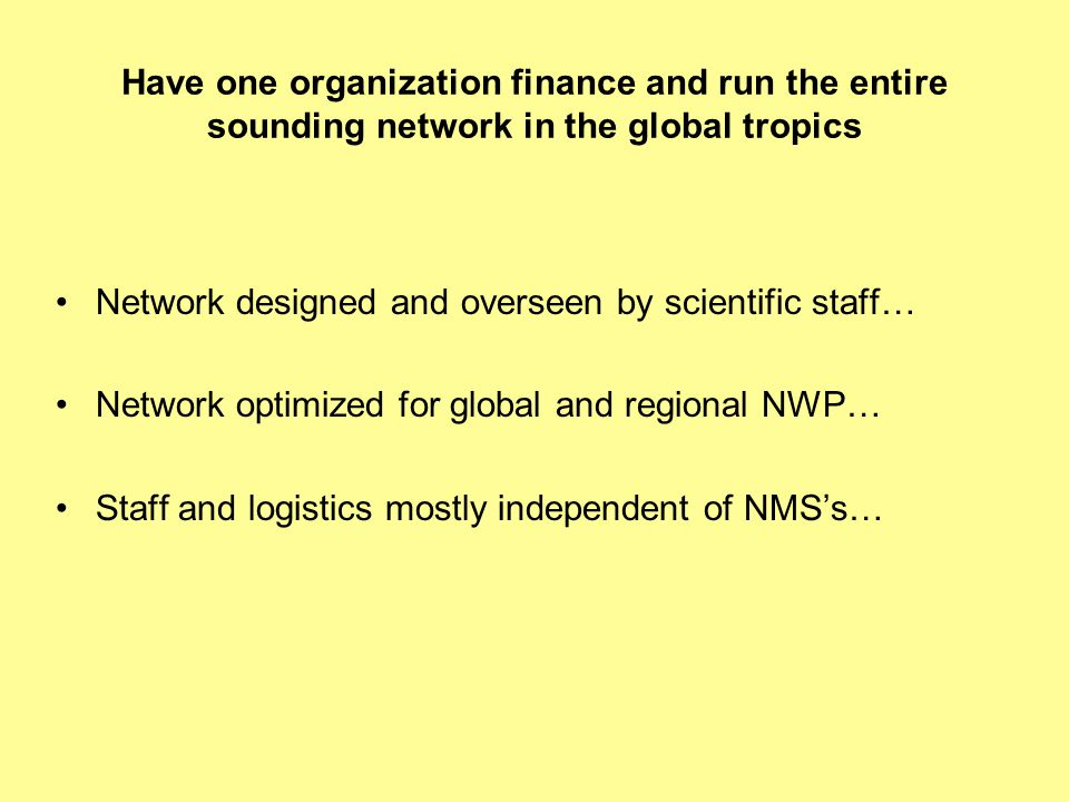 Have one organization finance and run the entire sounding network in the global tropics Network designed and overseen by scientific staff… Network optimized for global and regional NWP… Staff and logistics mostly independent of NMS's…