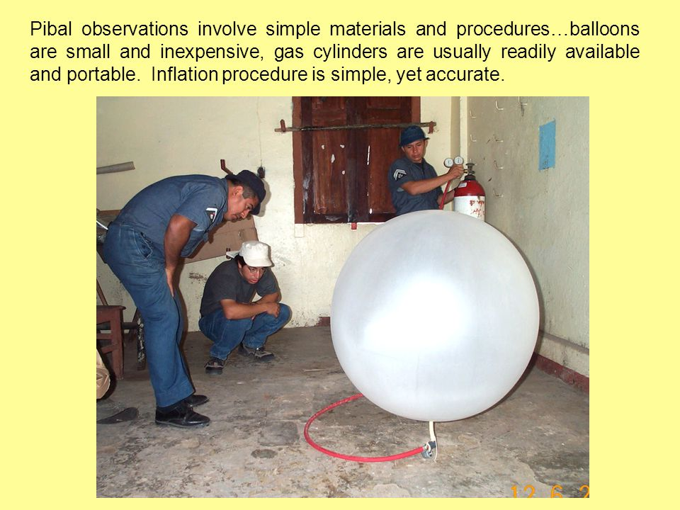 Pibal observations involve simple materials and procedures…balloons are small and inexpensive, gas cylinders are usually readily available and portable.