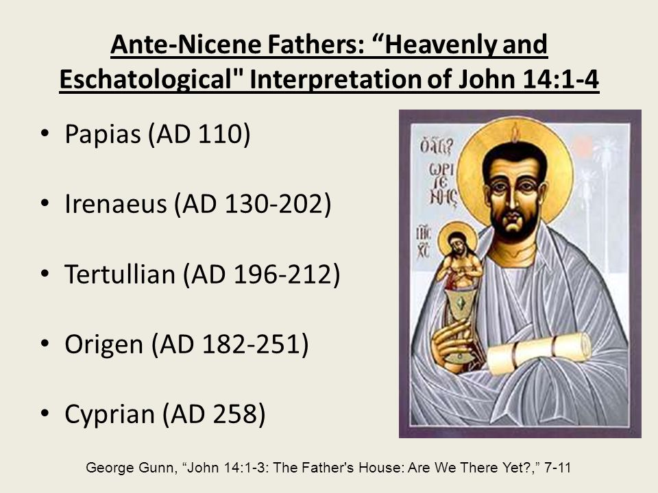 Ante-Nicene Fathers: Heavenly and Eschatological Interpretation of John 14:1-4 Papias (AD 110) Irenaeus (AD 130-202) Tertullian (AD 196-212) Origen (AD 182-251) Cyprian (AD 258) George Gunn, John 14:1-3: The Father s House: Are We There Yet?, 7-11