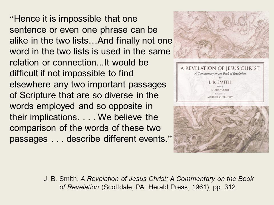 Hence it is impossible that one sentence or even one phrase can be alike in the two lists…And finally not one word in the two lists is used in the same relation or connection...It would be difficult if not impossible to find elsewhere any two important passages of Scripture that are so diverse in the words employed and so opposite in their implications....