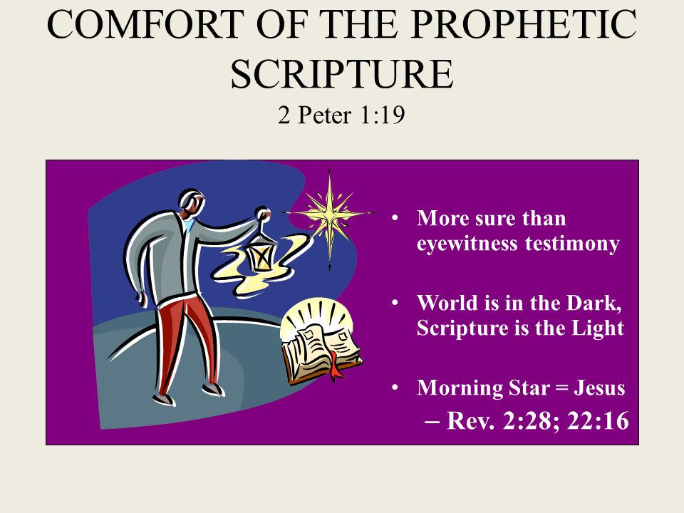 COMFORT OF THE PROPHETIC SCRIPTURE 2 Peter 1:19 More sure than eyewitness testimony World is in the Dark, Scripture is the Light Morning Star = Jesus – Rev.