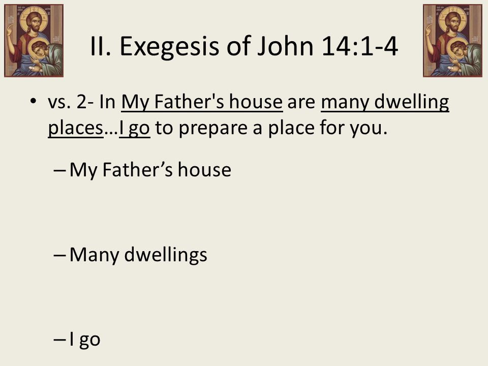 II. Exegesis of John 14:1-4 vs. 2- In My Father's house are many dwelling places…I go to prepare a place for you. – My Father's house – Many dwellings