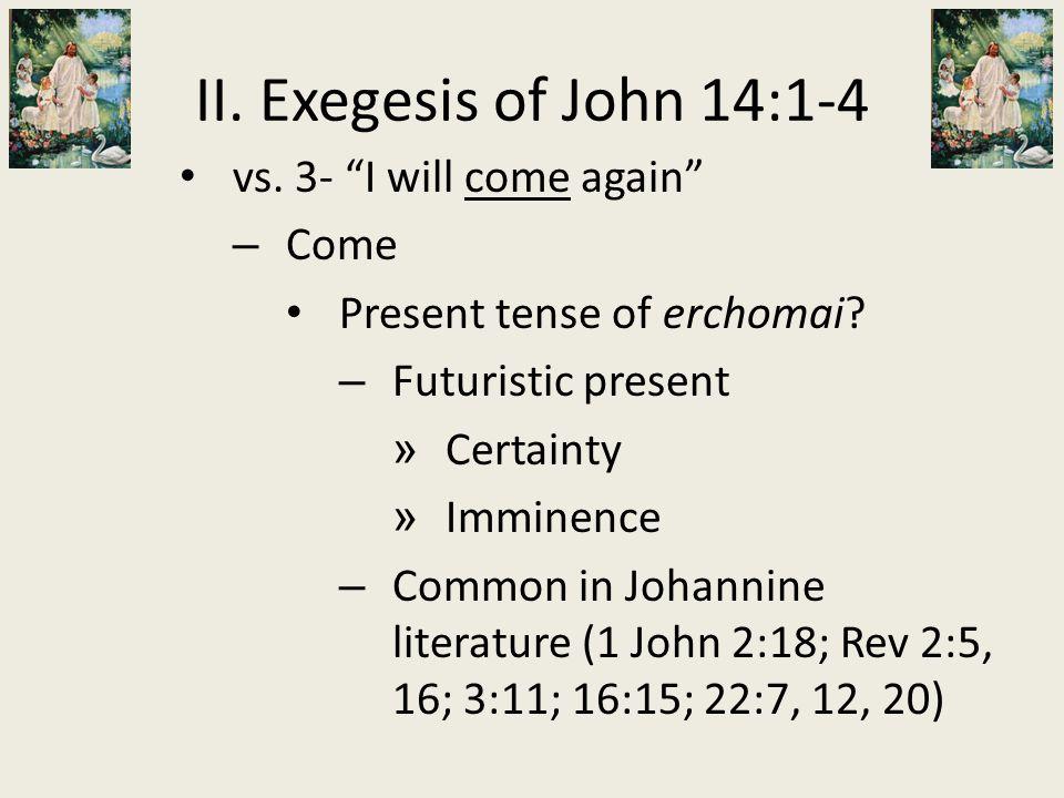 """vs. 3- """"I will come again"""" – Come Present tense of erchomai? – Futuristic present » Certainty » Imminence – Common in Johannine literature (1 John 2:1"""