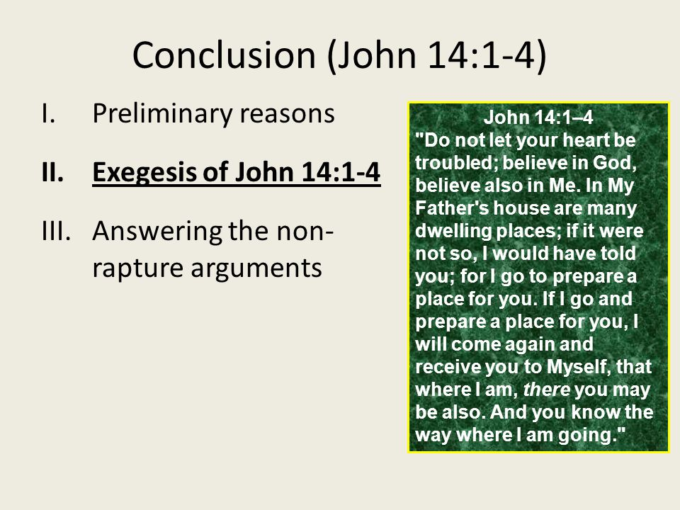 Conclusion (John 14:1-4) I.Preliminary reasons II.Exegesis of John 14:1-4 III.Answering the non- rapture arguments John 14:1–4 Do not let your heart be troubled; believe in God, believe also in Me.