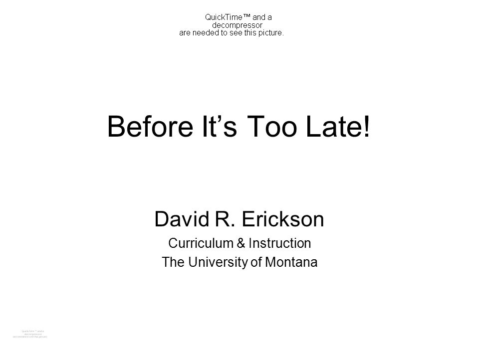 Before It's Too Late! David R. Erickson Curriculum & Instruction The University of Montana