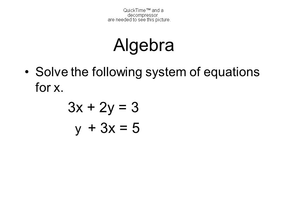 Algebra Solve the following system of equations for x. 3x + 2y = 3 y + 3x = 5