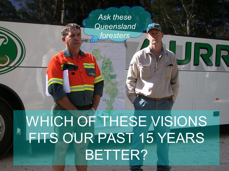 WHICH OF THESE VISIONS FITS OUR PAST 15 YEARS BETTER? Ask these Queensland foresters